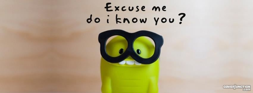 Excuse me do I know you? facebook cover